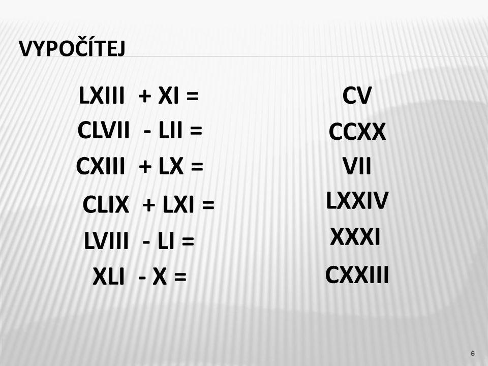 LXIII + XI = CV CLVII - LII = CCXX CXIII + LX = VII LXXIV CLIX + LXI =
