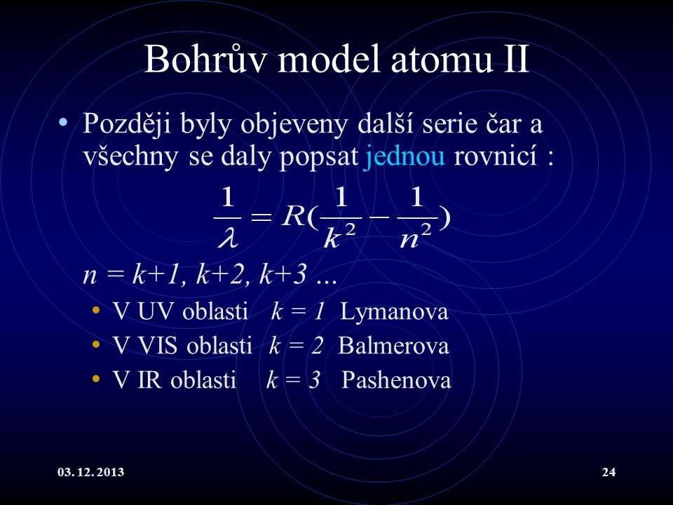 Bohrův model atomu II Později byly objeveny další serie čar a všechny se daly popsat jednou rovnicí :