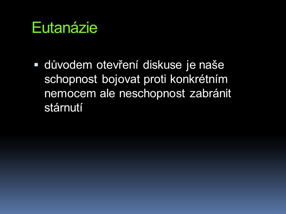 Eutanázie důvodem otevření diskuse je naše schopnost bojovat proti konkrétním nemocem ale neschopnost zabránit stárnutí.