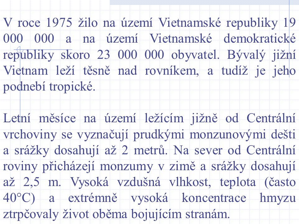 V roce 1975 žilo na území Vietnamské republiky 19 000 000 a na území Vietnamské demokratické republiky skoro 23 000 000 obyvatel. Bývalý jižní Vietnam leží těsně nad rovníkem, a tudíž je jeho podnebí tropické.
