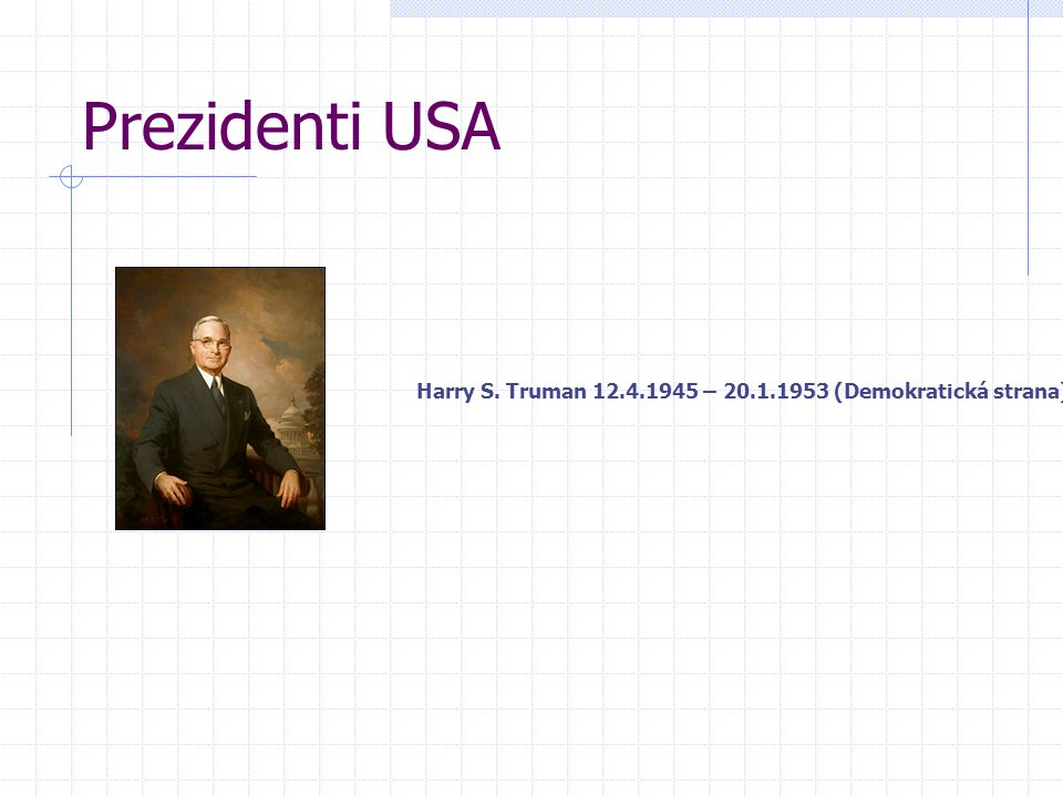Prezidenti USA Harry S. Truman 12.4.1945 – 20.1.1953 (Demokratická strana)