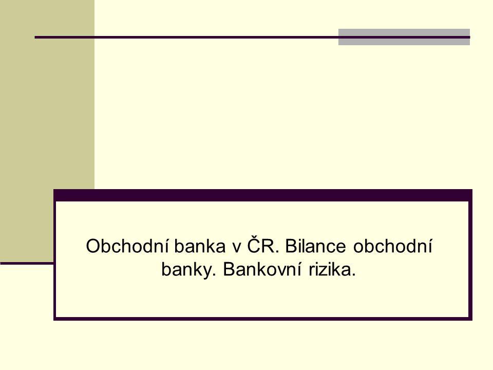 Obchodní banka v ČR. Bilance obchodní banky. Bankovní rizika.
