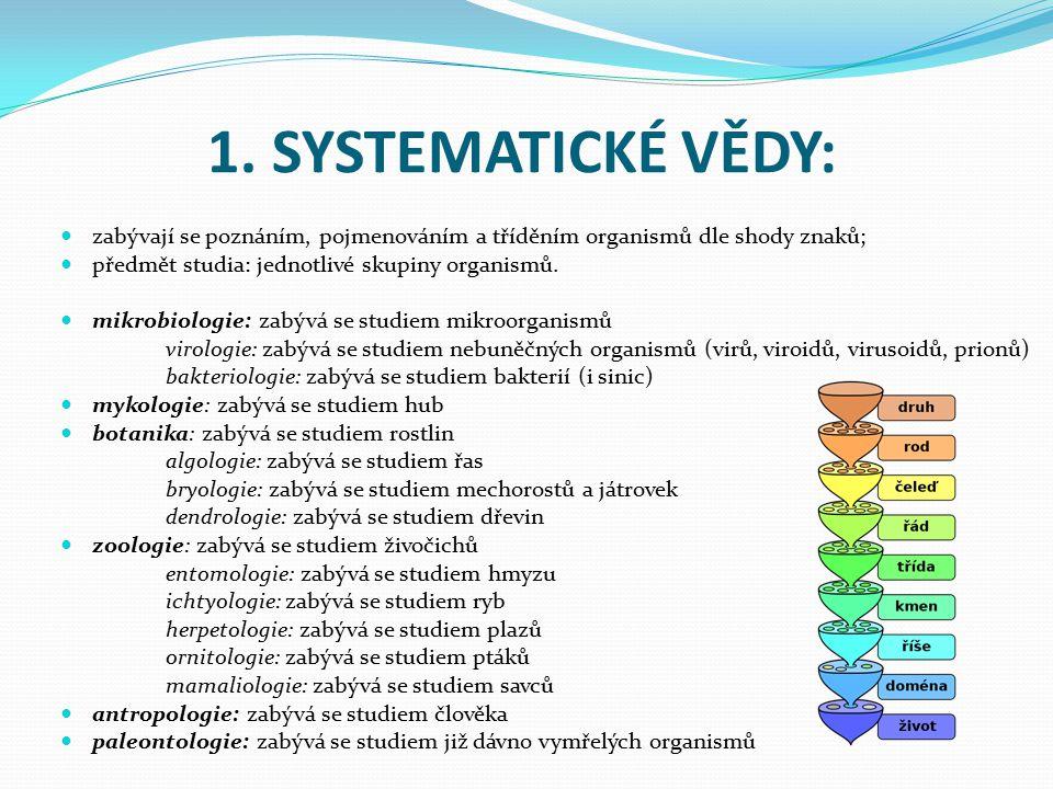 1. SYSTEMATICKÉ VĚDY: zabývají se poznáním, pojmenováním a tříděním organismů dle shody znaků; předmět studia: jednotlivé skupiny organismů.