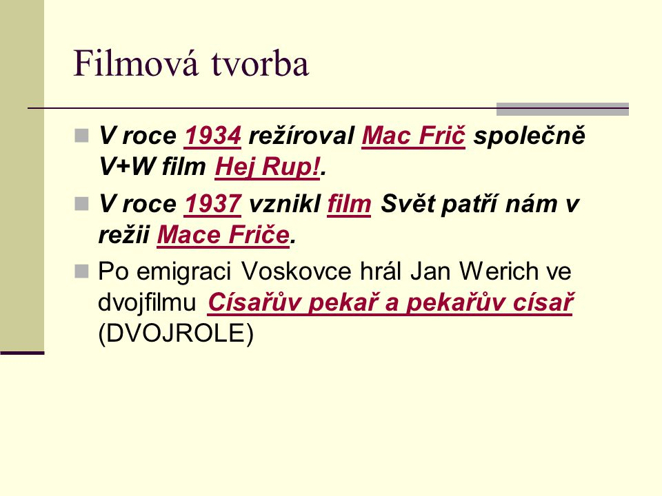 Filmová tvorba V roce 1934 režíroval Mac Frič společně V+W film Hej Rup!. V roce 1937 vznikl film Svět patří nám v režii Mace Friče.