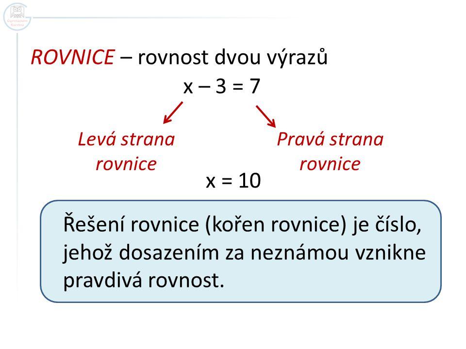 ROVNICE – rovnost dvou výrazů x – 3 = 7