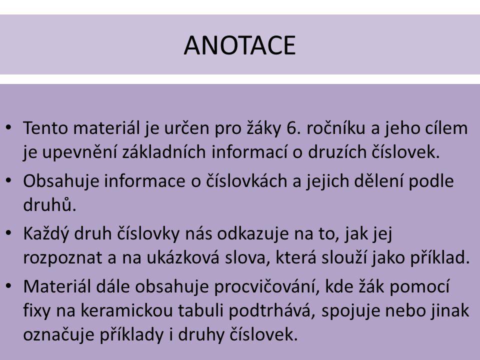 ANOTACE Tento materiál je určen pro žáky 6. ročníku a jeho cílem je upevnění základních informací o druzích číslovek.