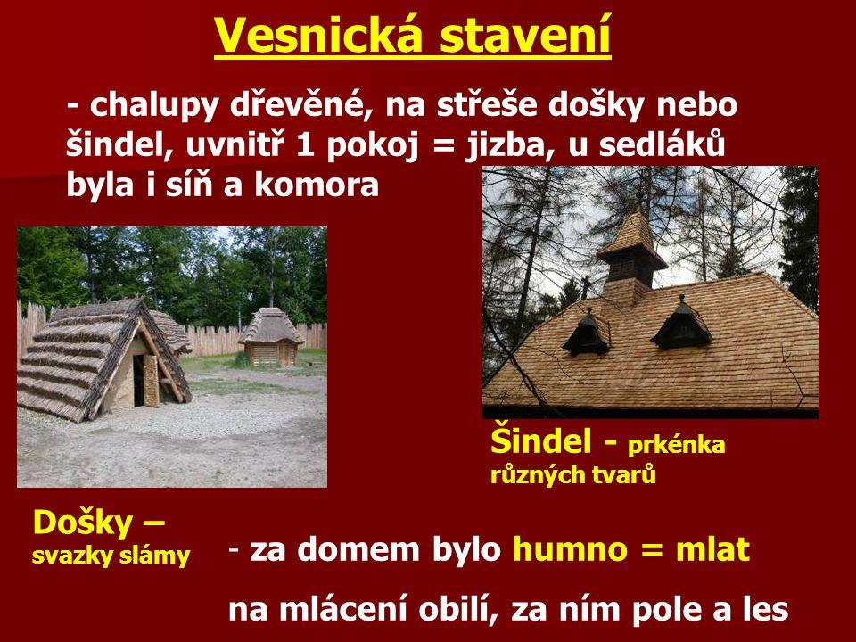 Vesnická stavení - chalupy dřevěné, na střeše došky nebo šindel, uvnitř 1 pokoj = jizba, u sedláků byla i síň a komora.