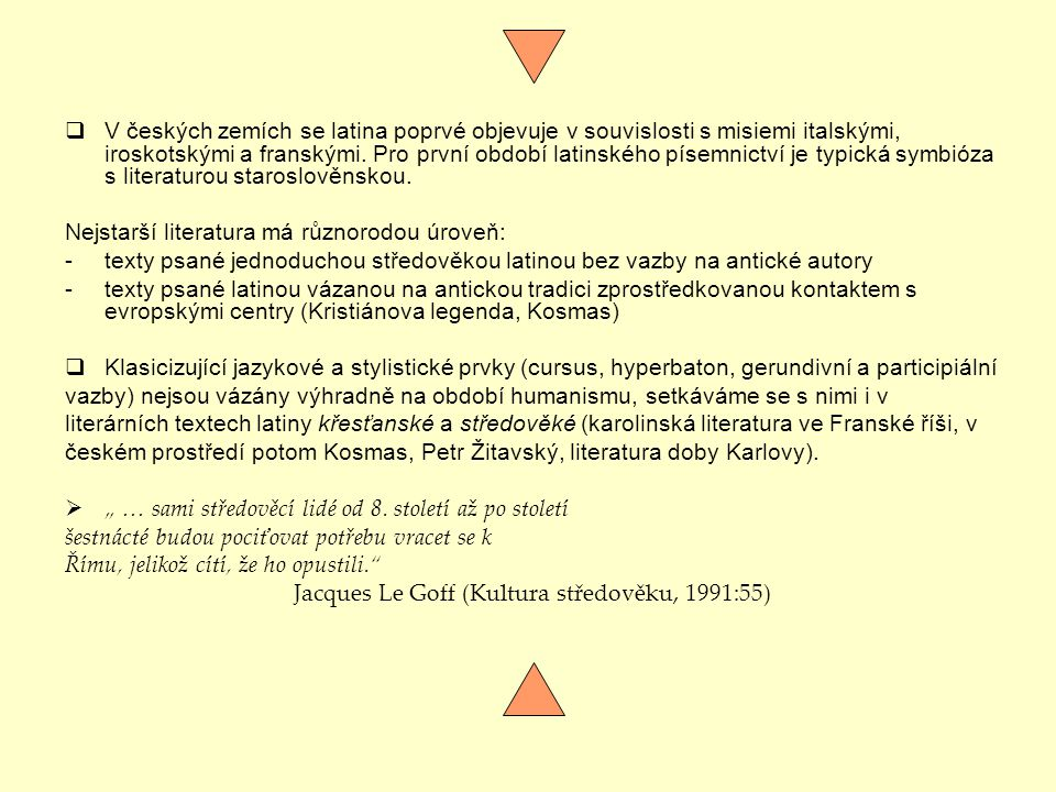 V českých zemích se latina poprvé objevuje v souvislosti s misiemi italskými, iroskotskými a franskými. Pro první období latinského písemnictví je typická symbióza s literaturou staroslověnskou.