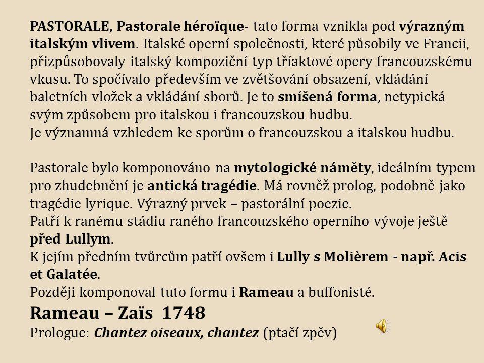 PASTORALE, Pastorale héroïque- tato forma vznikla pod výrazným italským vlivem. Italské operní společnosti, které působily ve Francii, přizpůsobovaly italský kompoziční typ tříaktové opery francouzskému vkusu. To spočívalo především ve zvětšování obsazení, vkládání baletních vložek a vkládání sborů. Je to smíšená forma, netypická svým způsobem pro italskou i francouzskou hudbu.