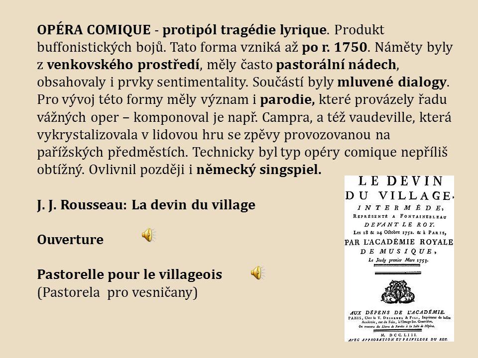 OPÉRA COMIQUE - protipól tragédie lyrique. Produkt buffonistických bojů. Tato forma vzniká až po r. 1750. Náměty byly z venkovského prostředí, měly často pastorální nádech, obsahovaly i prvky sentimentality. Součástí byly mluvené dialogy. Pro vývoj této formy měly význam i parodie, které provázely řadu vážných oper – komponoval je např. Campra, a též vaudeville, která vykrystalizovala v lidovou hru se zpěvy provozovanou na pařížských předměstích. Technicky byl typ opéry comique nepříliš obtížný. Ovlivnil později i německý singspiel.