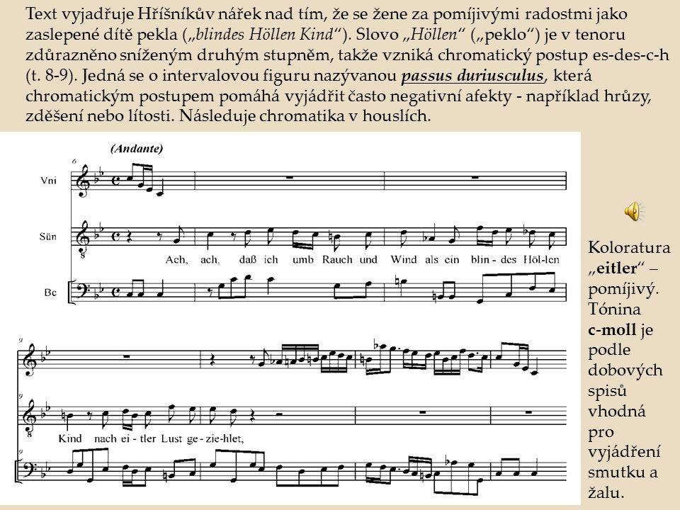 """Text vyjadřuje Hříšníkův nářek nad tím, že se žene za pomíjivými radostmi jako zaslepené dítě pekla (""""blindes Höllen Kind ). Slovo """"Höllen (""""peklo ) je v tenoru zdůrazněno sníženým druhým stupněm, takže vzniká chromatický postup es-des-c-h (t. 8-9). Jedná se o intervalovou figuru nazývanou passus duriusculus, která chromatickým postupem pomáhá vyjádřit často negativní afekty - například hrůzy, zděšení nebo lítosti. Následuje chromatika v houslích."""