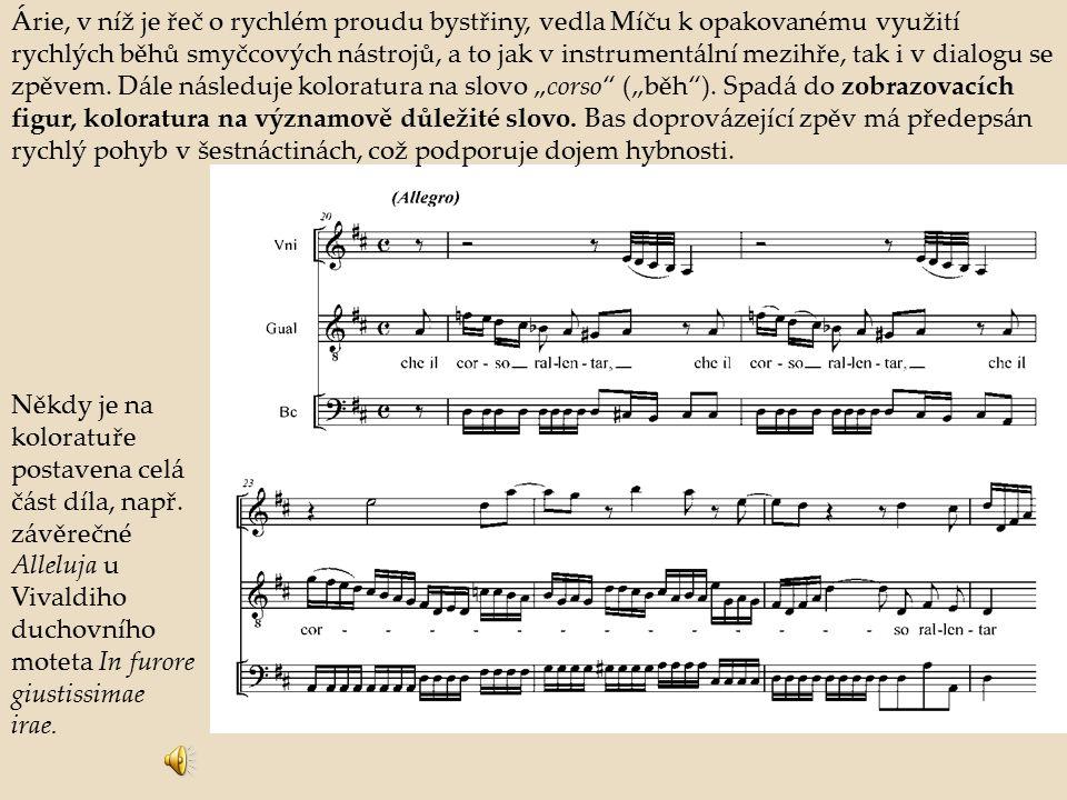 """Árie, v níž je řeč o rychlém proudu bystřiny, vedla Míču k opakovanému využití rychlých běhů smyčcových nástrojů, a to jak v instrumentální mezihře, tak i v dialogu se zpěvem. Dále následuje koloratura na slovo """"corso (""""běh ). Spadá do zobrazovacích figur, koloratura na významově důležité slovo. Bas doprovázející zpěv má předepsán rychlý pohyb v šestnáctinách, což podporuje dojem hybnosti."""