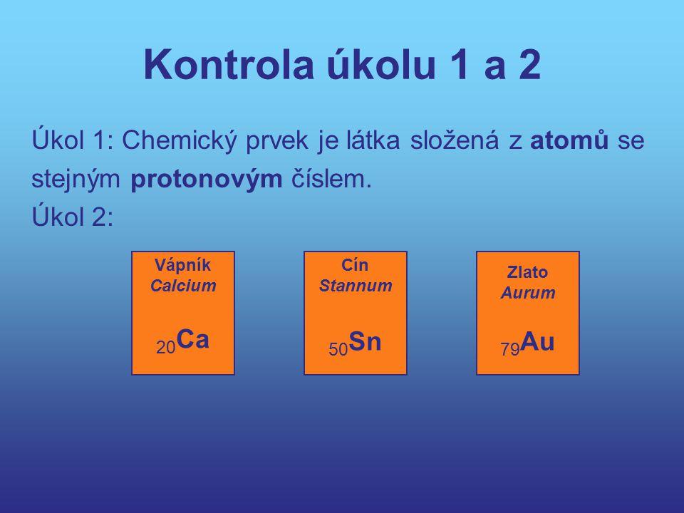 Kontrola úkolu 1 a 2 Úkol 1: Chemický prvek je látka složená z atomů se. stejným protonovým číslem.