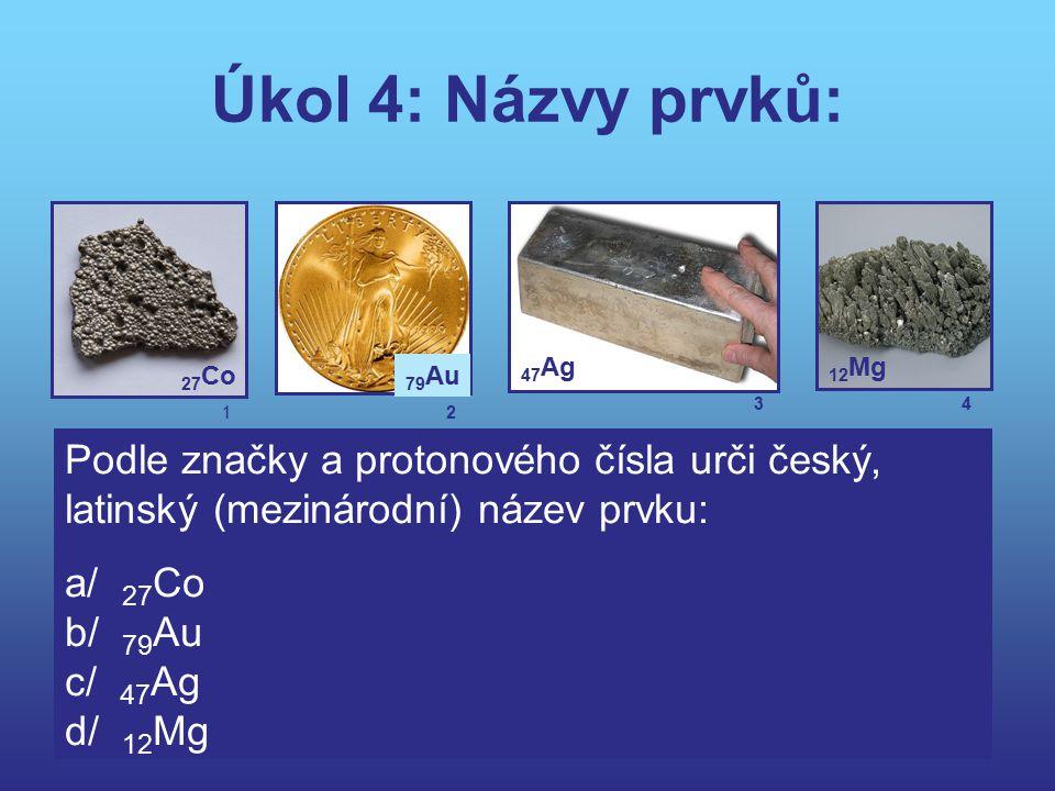 Úkol 4: Názvy prvků: 47Ag. 12Mg. 27Co. 79Au. 3. 4. 1. 2. Podle značky a protonového čísla urči český, latinský (mezinárodní) název prvku: