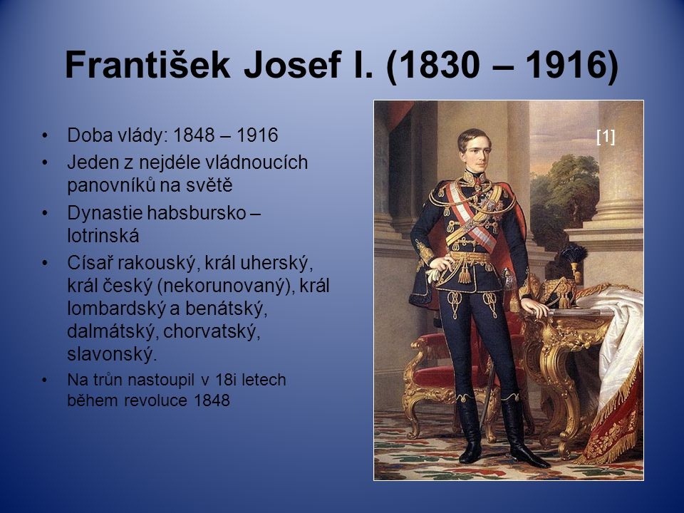 František Josef I. (1830 – 1916) Doba vlády: 1848 – 1916