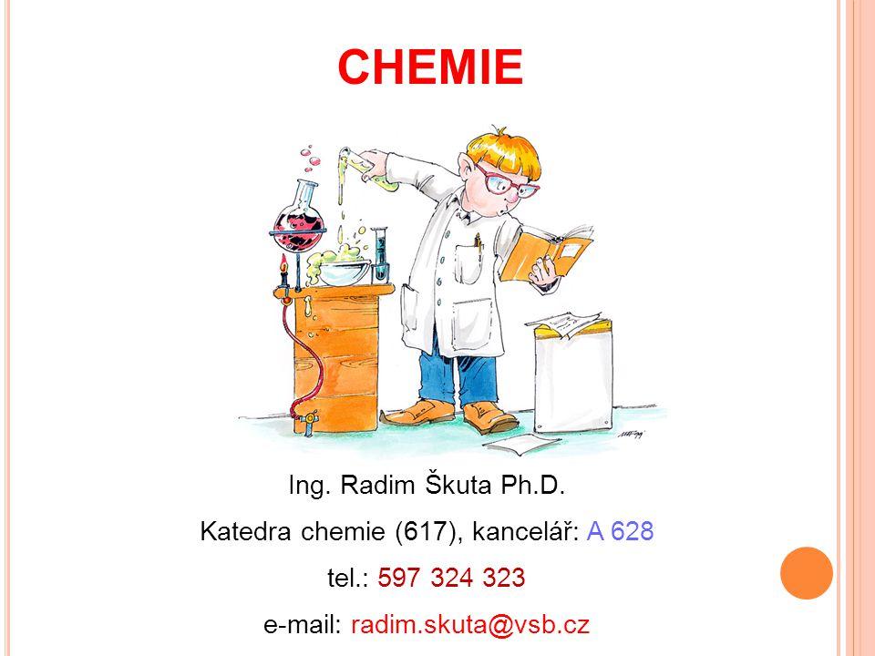 CHEMIE Ing. Radim Škuta Ph.D. Katedra chemie (617), kancelář: A 628