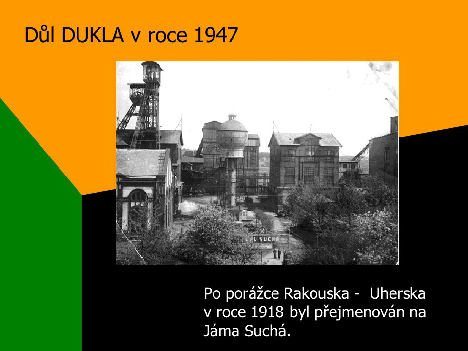 Důl DUKLA v roce 1947 Po porážce Rakouska - Uherska v roce 1918 byl přejmenován na Jáma Suchá.