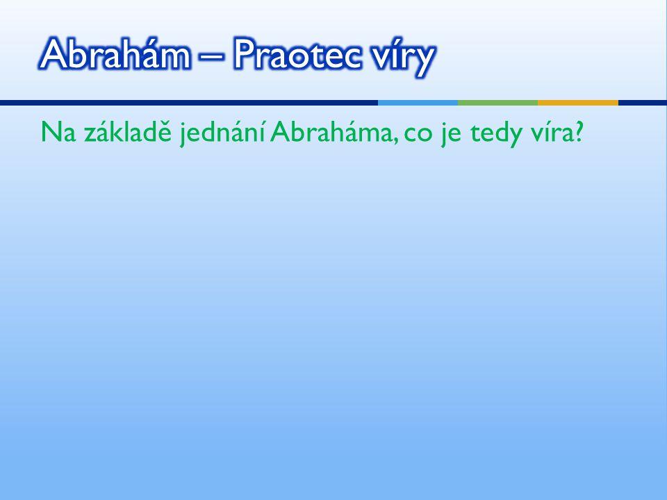 Abrahám – Praotec víry Na základě jednání Abraháma, co je tedy víra