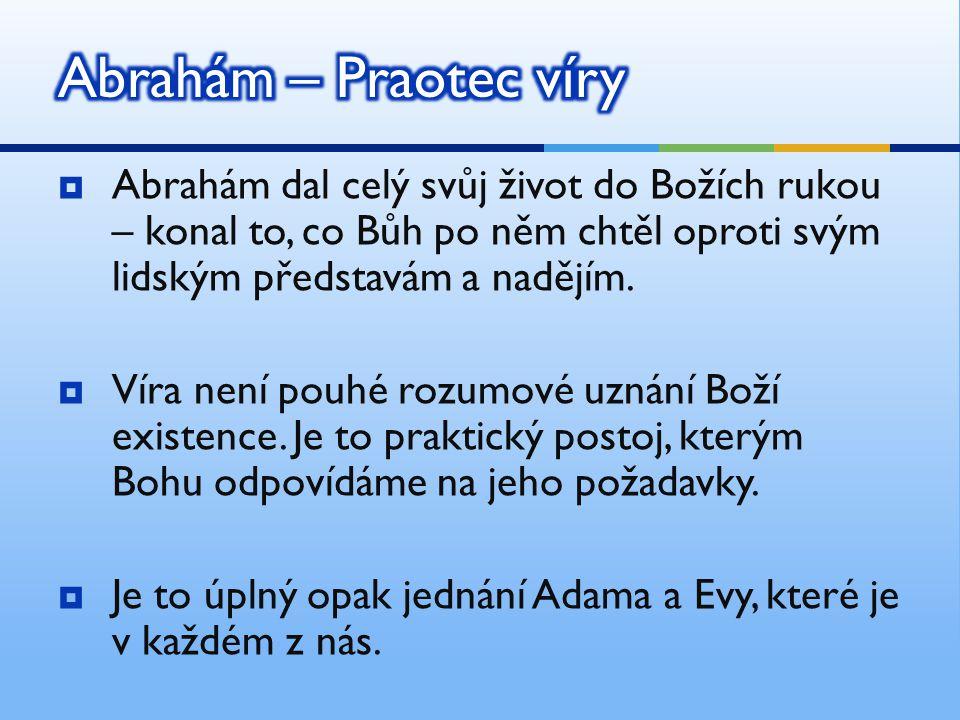 Abrahám – Praotec víry Abrahám dal celý svůj život do Božích rukou – konal to, co Bůh po něm chtěl oproti svým lidským představám a nadějím.