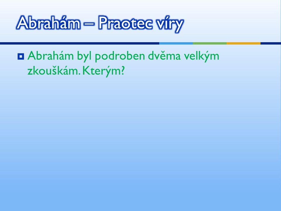 Abrahám – Praotec víry Abrahám byl podroben dvěma velkým zkouškám. Kterým
