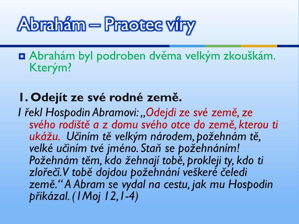 Abrahám – Praotec víry Abrahám byl podroben dvěma velkým zkouškám. Kterým 1. Odejít ze své rodné země.