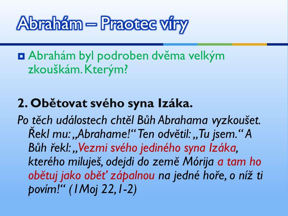 Abrahám – Praotec víry Abrahám byl podroben dvěma velkým zkouškám. Kterým 2. Obětovat svého syna Izáka.