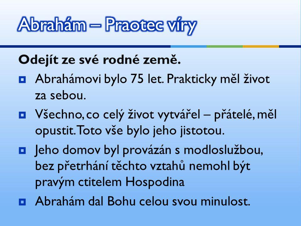 Abrahám – Praotec víry Odejít ze své rodné země.