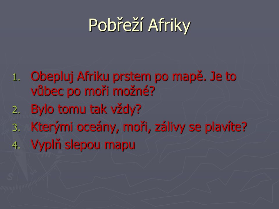 Pobřeží Afriky Obepluj Afriku prstem po mapě. Je to vůbec po moři možné Bylo tomu tak vždy Kterými oceány, moři, zálivy se plavíte