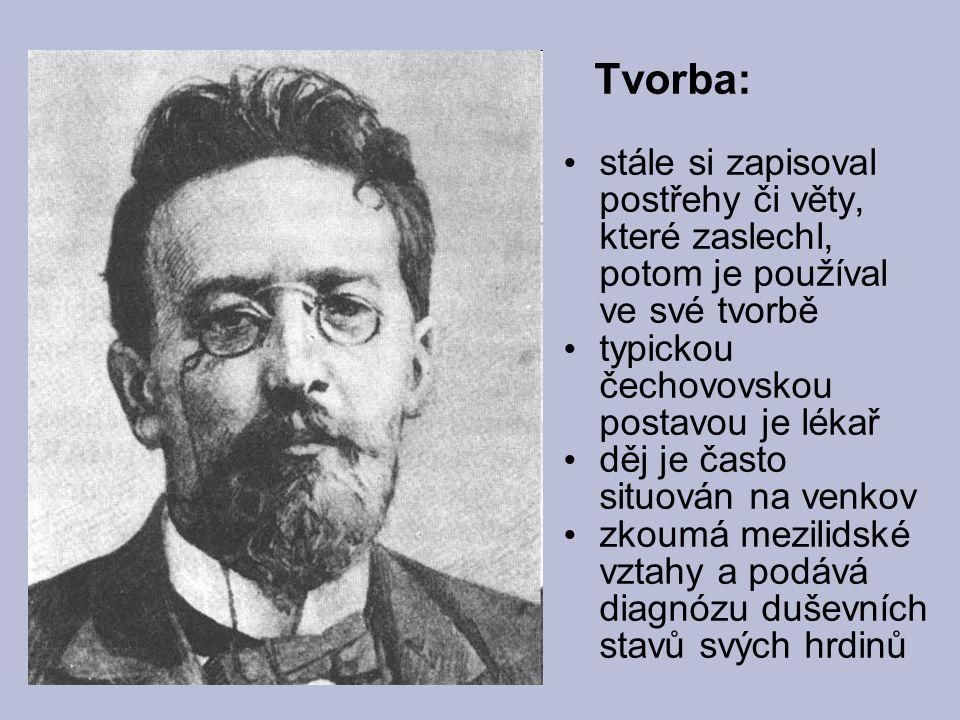 Tvorba: stále si zapisoval postřehy či věty, které zaslechl, potom je používal ve své tvorbě. typickou čechovovskou postavou je lékař.