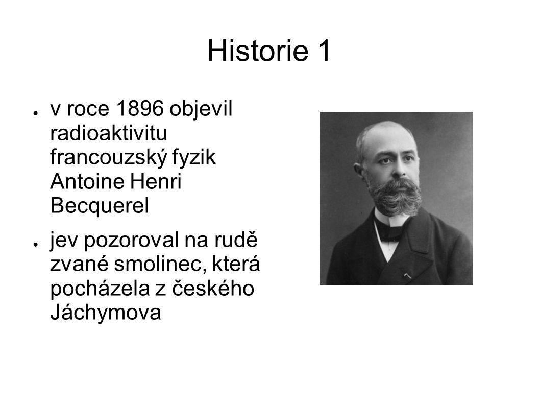 Historie 1 v roce 1896 objevil radioaktivitu francouzský fyzik Antoine Henri Becquerel.