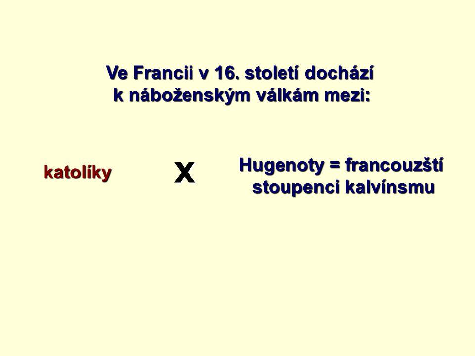 x Ve Francii v 16. století dochází k náboženským válkám mezi: