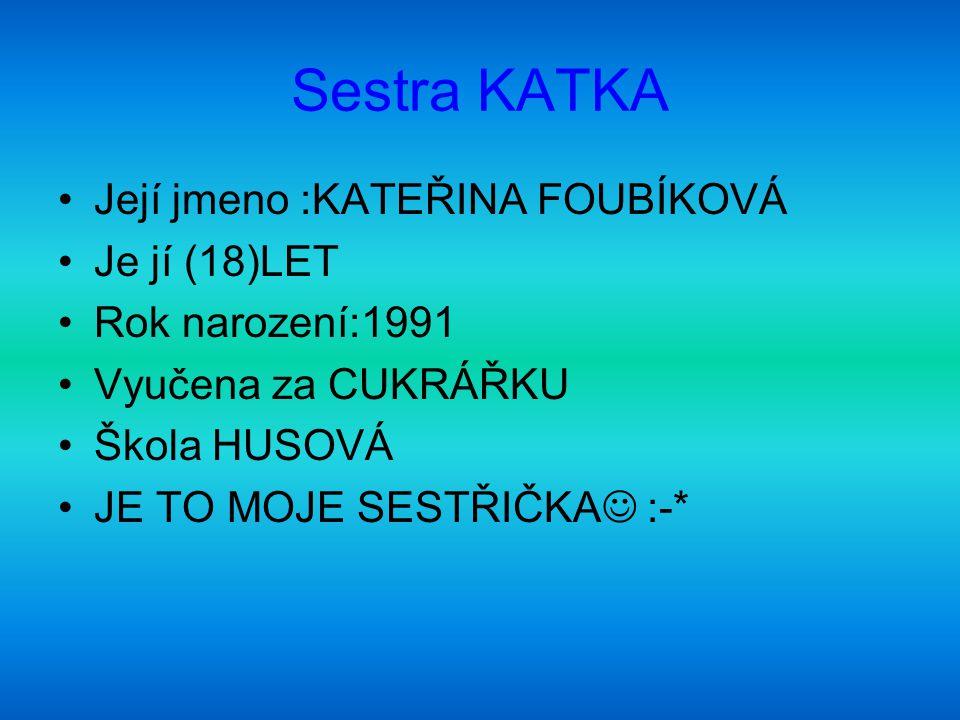 Sestra KATKA Její jmeno :KATEŘINA FOUBÍKOVÁ Je jí (18)LET