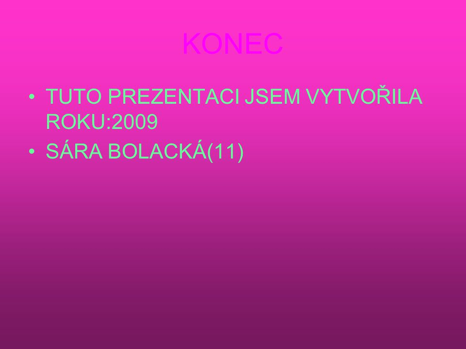 KONEC TUTO PREZENTACI JSEM VYTVOŘILA ROKU:2009 SÁRA BOLACKÁ(11)