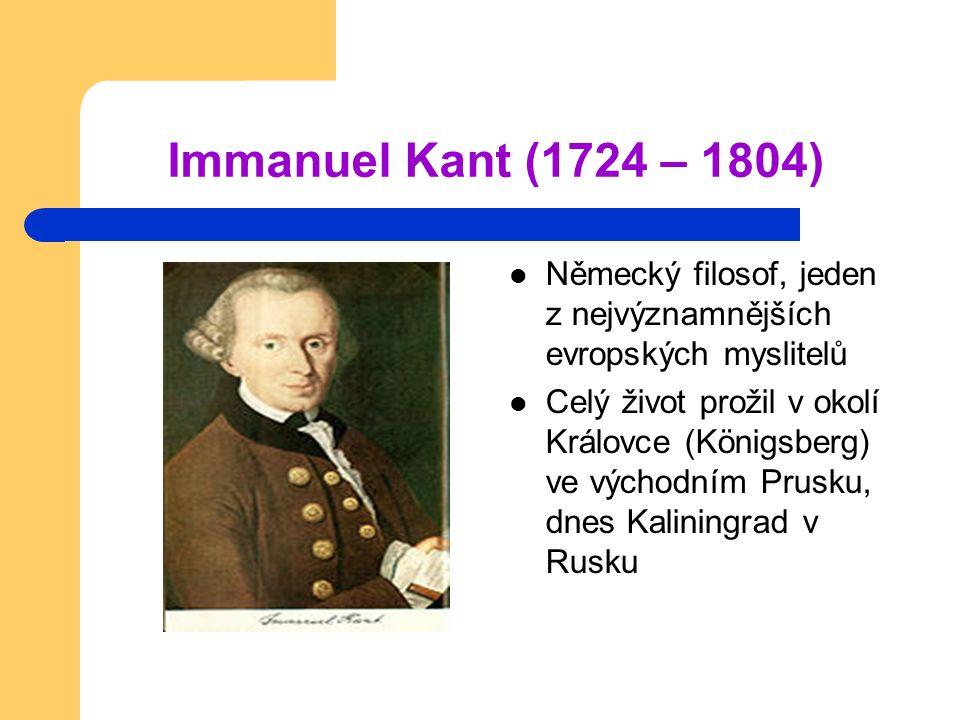 Immanuel Kant (1724 – 1804) Německý filosof, jeden z nejvýznamnějších evropských myslitelů.