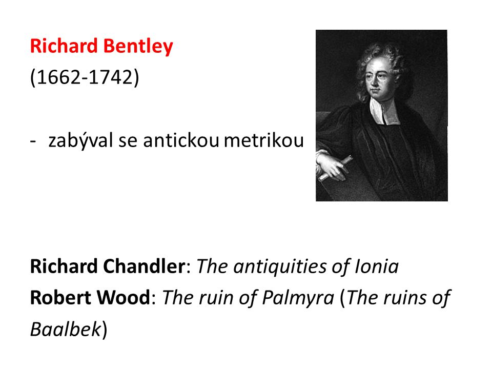 Richard Bentley (1662-1742) zabýval se antickou metrikou. Richard Chandler: The antiquities of Ionia.