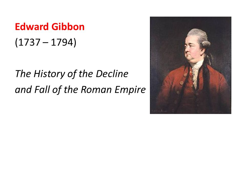 Edward Gibbon (1737 – 1794) The History of the Decline and Fall of the Roman Empire