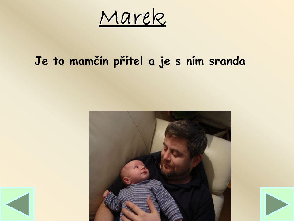Marek Je to mamčin přítel a je s ním sranda