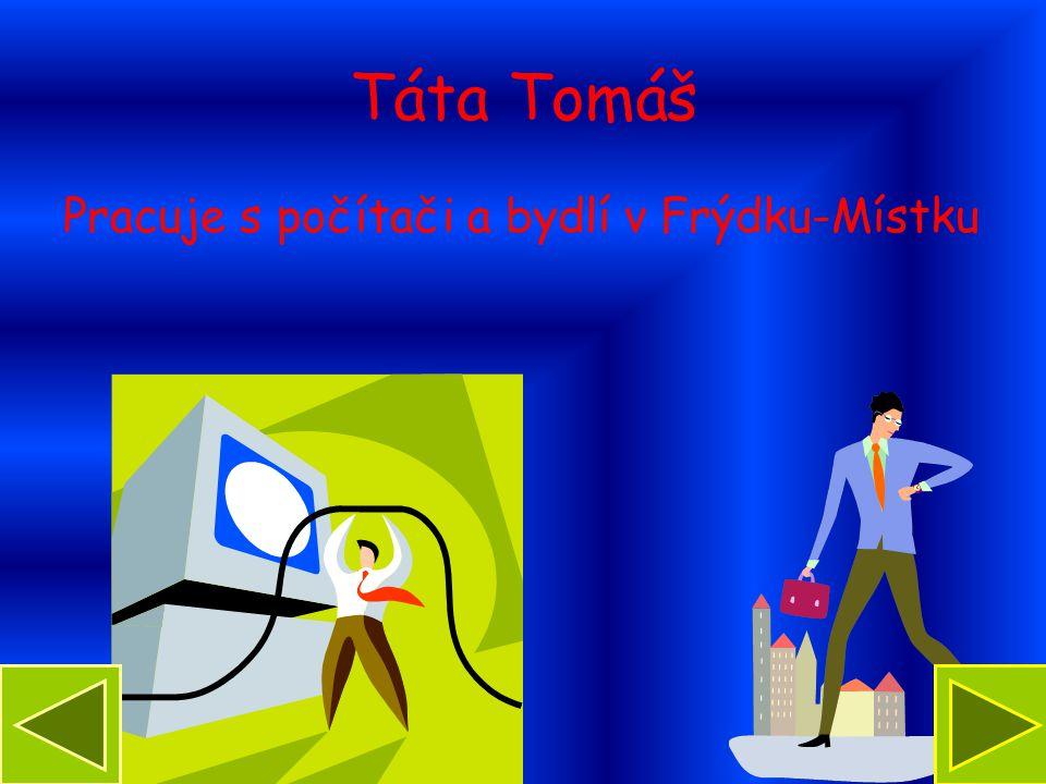 Táta Tomáš Pracuje s počítači a bydlí v Frýdku-Místku