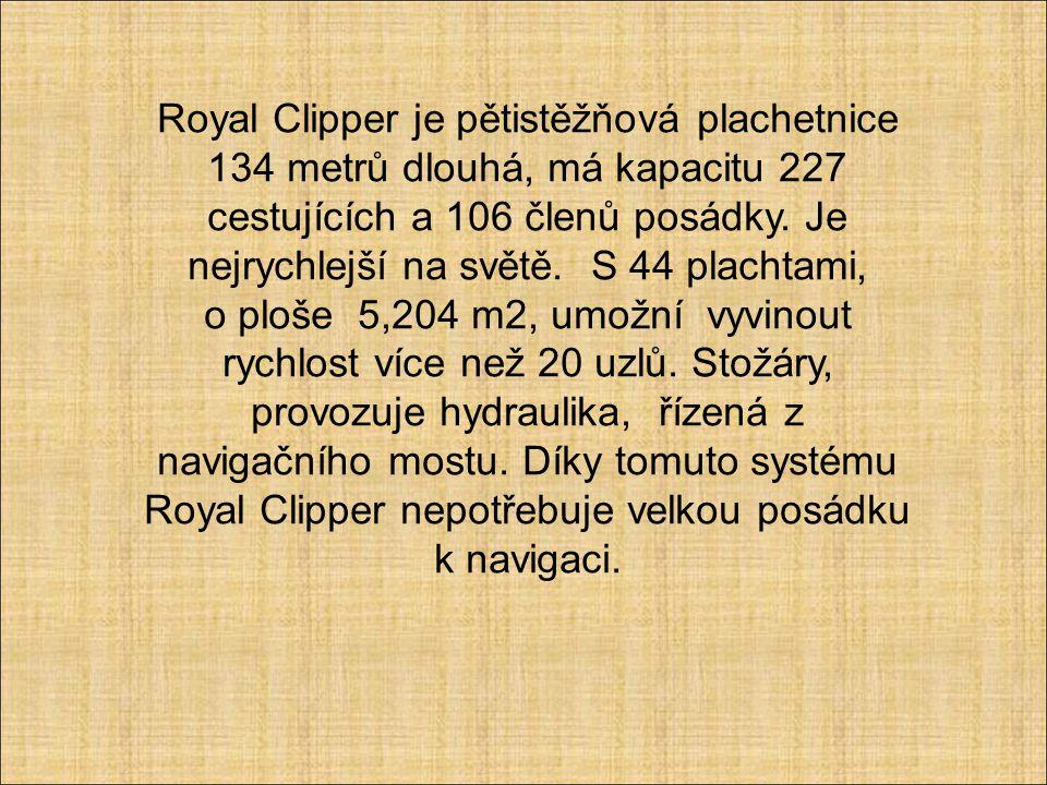 Royal Clipper je pětistěžňová plachetnice 134 metrů dlouhá, má kapacitu 227 cestujících a 106 členů posádky. Je nejrychlejší na světě. S 44 plachtami,