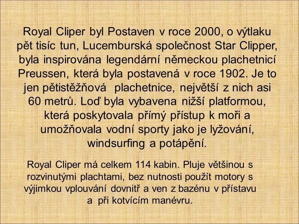 Royal Cliper byl Postaven v roce 2000, o výtlaku pět tisíc tun, Lucemburská společnost Star Clipper, byla inspirována legendární německou plachetnicí Preussen, která byla postavená v roce 1902. Je to jen pětistěžňová plachetnice, největší z nich asi 60 metrů. Loď byla vybavena nižší platformou, která poskytovala přímý přístup k moři a umožňovala vodní sporty jako je lyžování, windsurfing a potápění.