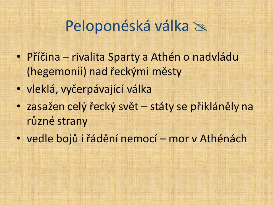 Peloponéská válka  Příčina – rivalita Sparty a Athén o nadvládu (hegemonii) nad řeckými městy. vleklá, vyčerpávající válka.