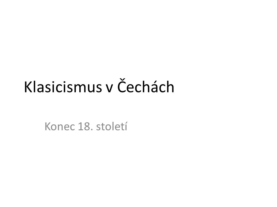 Klasicismus v Čechách Konec 18. století