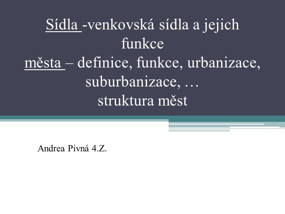 Sídla -venkovská sídla a jejich funkce města – definice, funkce, urbanizace, suburbanizace, … struktura měst