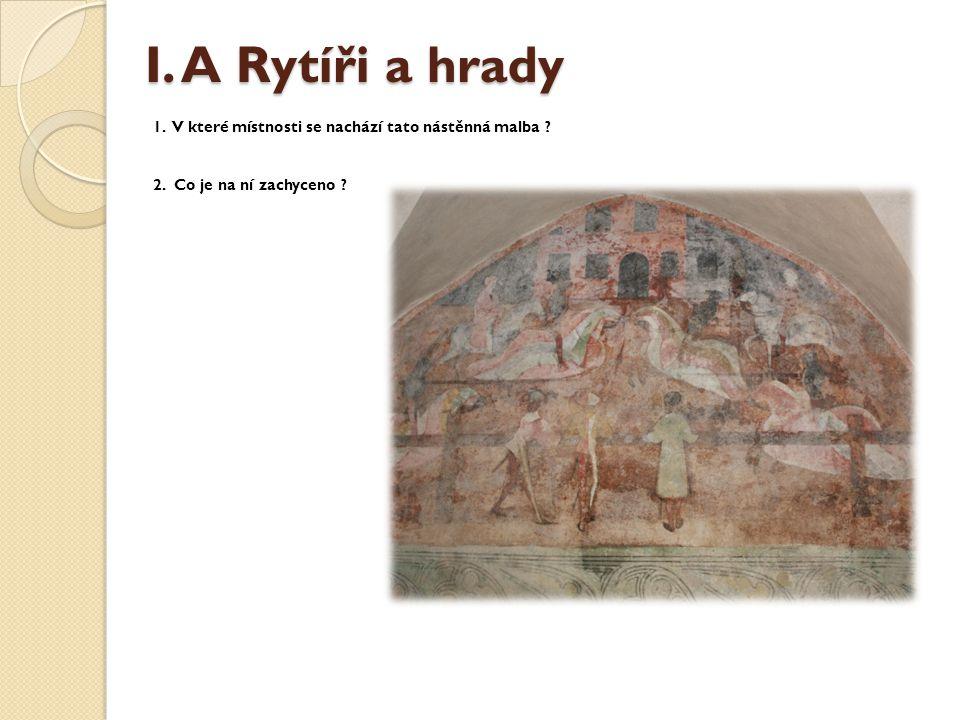 I. A Rytíři a hrady 1. V které místnosti se nachází tato nástěnná malba 2. Co je na ní zachyceno