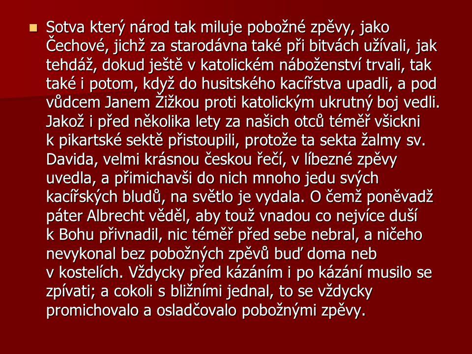 Sotva který národ tak miluje pobožné zpěvy, jako Čechové, jichž za starodávna také při bitvách užívali, jak tehdáž, dokud ještě v katolickém náboženství trvali, tak také i potom, když do husitského kacířstva upadli, a pod vůdcem Janem Žižkou proti katolickým ukrutný boj vedli.