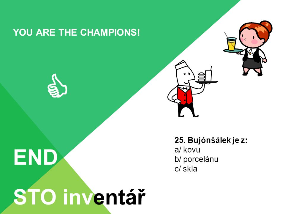  END STO inventář YOU ARE THE CHAMPIONS! 25. Bujónšálek je z: a/ kovu