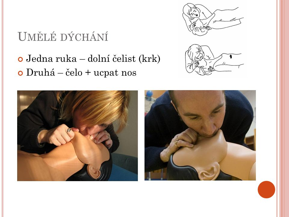 Umělé dýchání Jedna ruka – dolní čelist (krk) Druhá – čelo + ucpat nos