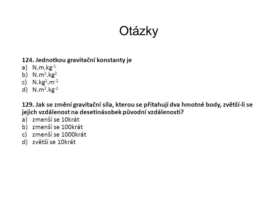 Otázky 124. Jednotkou gravitační konstanty je N.m.kg-1 N.m2.kg2
