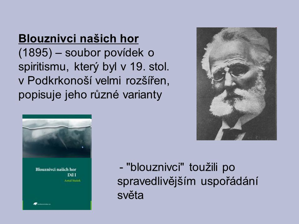 Blouznivci našich hor (1895) – soubor povídek o spiritismu, který byl v 19. stol. v Podkrkonoší velmi rozšířen, popisuje jeho různé varianty