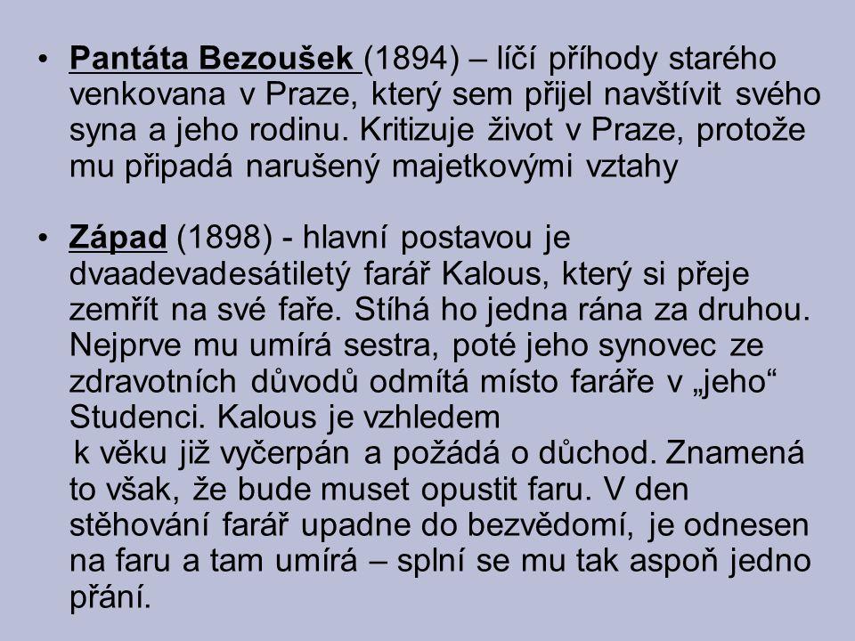 Pantáta Bezoušek (1894) – líčí příhody starého venkovana v Praze, který sem přijel navštívit svého syna a jeho rodinu. Kritizuje život v Praze, protože mu připadá narušený majetkovými vztahy